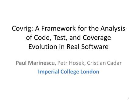 Covrig: A Framework for the Analysis of Code, Test, and Coverage Evolution in Real Software Paul Marinescu, Petr Hosek, Cristian Cadar Imperial College.