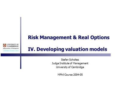 Risk Management & Real Options IV. Developing valuation models Stefan Scholtes Judge Institute of Management University of Cambridge MPhil Course 2004-05.