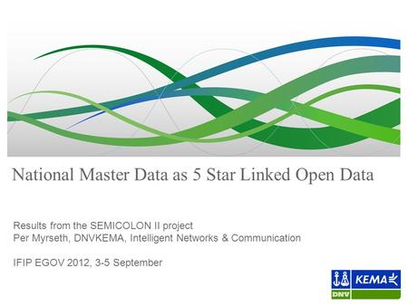National Master Data as 5 Star Linked Open Data Results from the SEMICOLON II project Per Myrseth, DNVKEMA, Intelligent Networks & Communication IFIP EGOV.