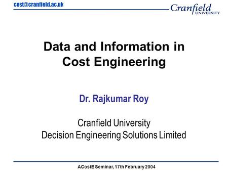 ACostE Seminar, 17th February 2004 Data and Information in Cost Engineering Dr. Rajkumar Roy Cranfield University Decision Engineering.