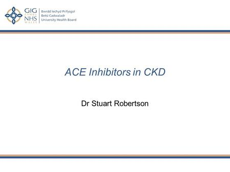 ACE Inhibitors in CKD Dr Stuart Robertson. Plan Why does CKD matter? Indications for ACEi Assessment & management of proteinuria Mode of action How to.