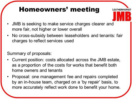 Homeowners' meeting JMB is seeking to make service charges clearer and more fair, not higher or lower overall No cross-subsidy between leaseholders and.