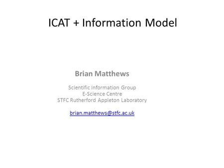 ICAT + Information Model Brian Matthews Scientific Information Group E-Science Centre STFC Rutherford Appleton Laboratory