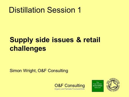 O&F Consulting Organic and Fairtrade Food and Drink Distillation Session 1 Supply side issues & retail challenges Simon Wright, O&F Consulting.