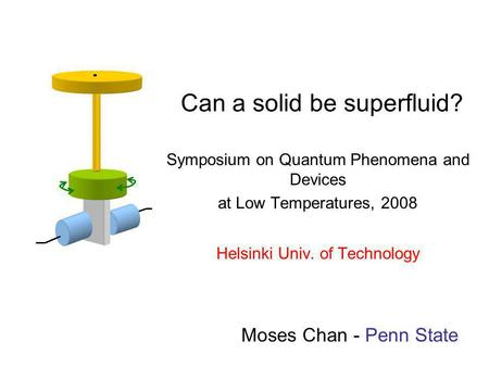 Can a solid be superfluid? Symposium on Quantum Phenomena and Devices at Low Temperatures, 2008 Helsinki Univ. of Technology Moses Chan - Penn State.