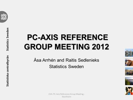 PC-AXIS REFERENCE GROUP MEETING 2012 Åsa Arrhén and Raitis Sedlenieks Statistics Sweden 21th PC-Axis Reference Group Meeting - Stockholm.