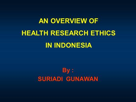 AN OVERVIEW OF HEALTH RESEARCH ETHICS IN INDONESIA By : SURIADI GUNAWAN.