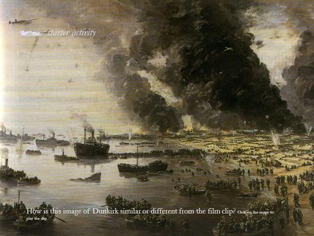  starter activity How is this image of Dunkirk similar or different from the film clip? Click on the image to play the clip.