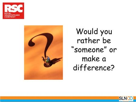 "Would you rather be ""someone"" or make a difference?"