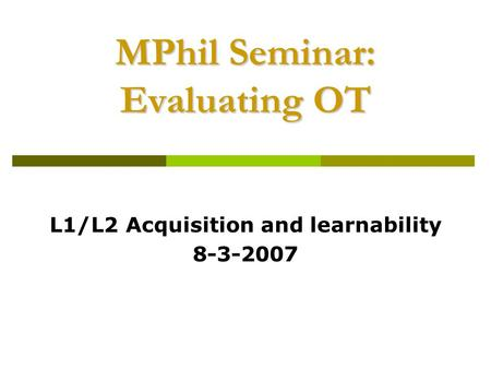 MPhil Seminar: Evaluating OT L1/L2 Acquisition and learnability 8-3-2007.