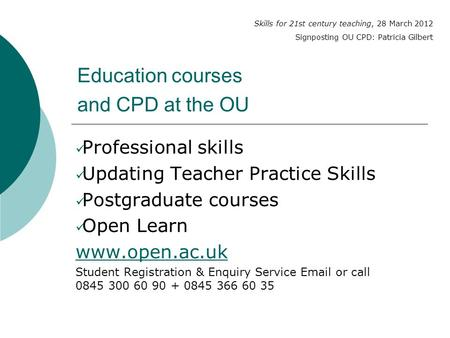 Education courses and CPD at the OU Professional skills Updating Teacher Practice Skills Postgraduate courses Open Learn www.open.ac.uk Student Registration.