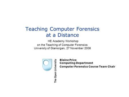 Teaching Computer Forensics at a Distance HE Academy Workshop on the Teaching of Computer Forensics University of Glamorgan, 27 November 2008 Blaine Price.