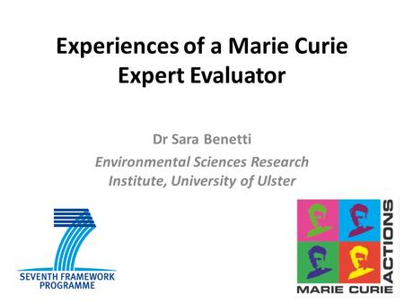 Experiences of a Marie Curie Expert Evaluator Dr Sara Benetti Environmental Sciences Research Institute, University of Ulster.