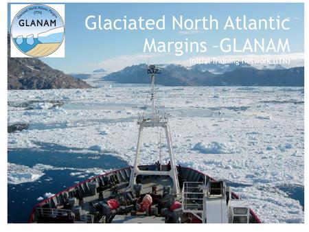 Glaciated North Atlantic Margins –GLANAM Initial Training Network (ITN)