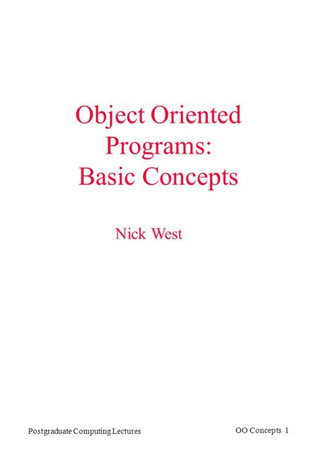 Postgraduate Computing Lectures OO Concepts 1 Object Oriented Programs: Basic Concepts Nick West.