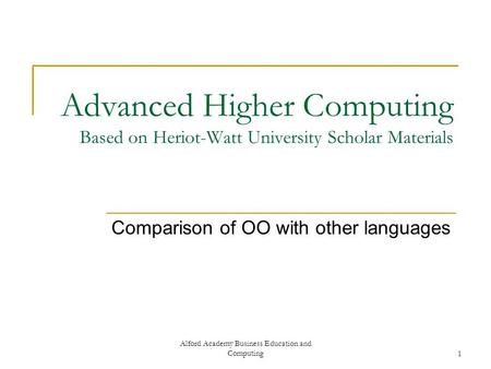 Alford Academy Business Education and Computing1 Advanced Higher Computing Based on Heriot-Watt University Scholar Materials Comparison of OO with other.