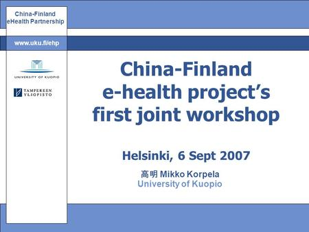 China-Finland eHealth Partnership www.uku.fi/ehp 高明 Mikko Korpela University of Kuopio China-Finland e-health project's first joint workshop Helsinki,