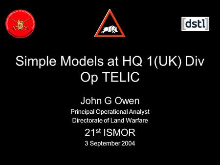 Simple Models at HQ 1(UK) Div Op TELIC John G Owen Principal Operational Analyst Directorate of Land Warfare 21 st ISMOR 3 September 2004.