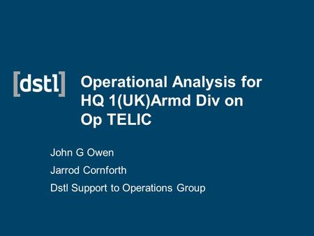 Operational Analysis for HQ 1(UK)Armd Div on Op TELIC John G Owen Jarrod Cornforth Dstl Support to Operations Group.