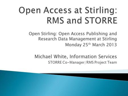 Open Stirling: Open Access Publishing and Research Data Management at Stirling Monday 25 th March 2013 Michael White, Information Services STORRE Co-Manager/RMS.