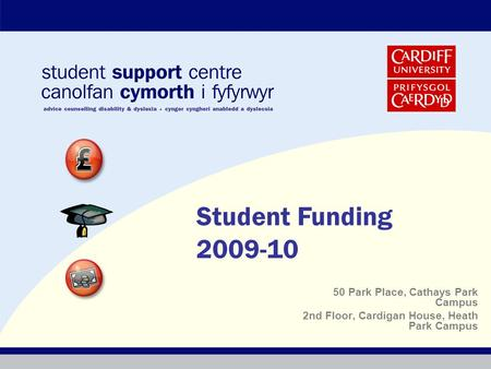 50 Park Place, Cathays Park Campus 2nd Floor, Cardigan House, Heath Park Campus Student Funding 2009-10.