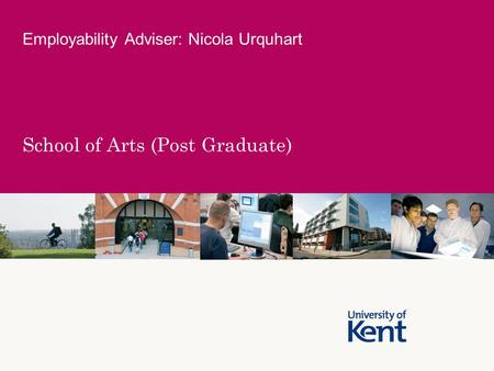 School of Arts (Post Graduate) Employability Adviser: Nicola Urquhart.