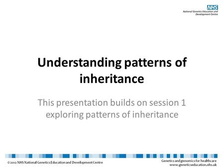 Understanding patterns of inheritance This presentation builds on session 1 exploring patterns of inheritance.