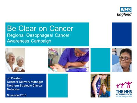 Be Clear on Cancer Regional Oesophageal Cancer Awareness Campaign November 2013 Jo Preston Network Delivery Manager Northern Strategic Clinical Networks.