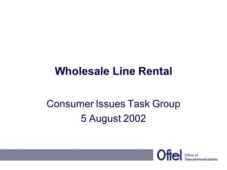 Wholesale Line Rental Consumer Issues Task Group 5 August 2002.