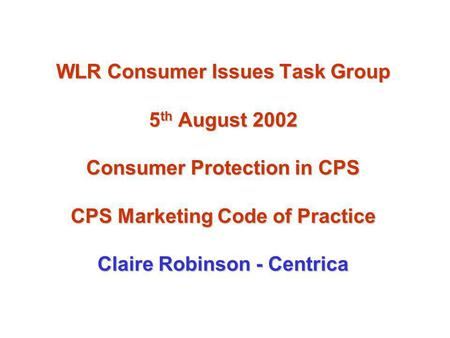 WLR Consumer Issues Task Group 5 th August 2002 Consumer Protection in CPS CPS Marketing Code of Practice Claire Robinson - Centrica.