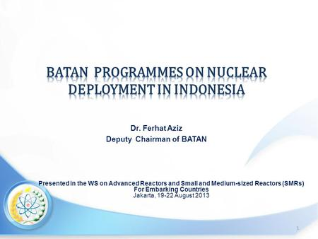 Presented in the WS on Advanced Reactors and Small and Medium-sized Reactors (SMRs) For Embarking Countries Jakarta, 19-22 August 2013 1 Dr. Ferhat Aziz.