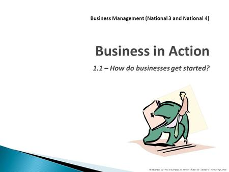 N3/4 Business: 1.1 - How do businesses get started? © BEST Ltd Licensed to: Turnbull High School Business Management (National 3 and National 4) Business.