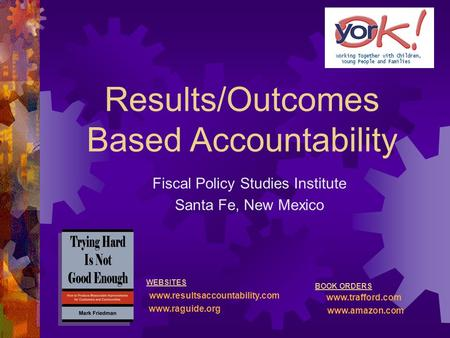 Results/Outcomes Based Accountability Fiscal Policy Studies Institute Santa Fe, New Mexico WEBSITES www.resultsaccountability.com www.raguide.org BOOK.