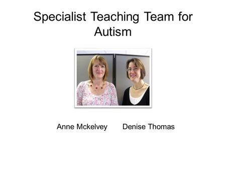 Specialist Teaching Team for Autism Anne Mckelvey Denise Thomas.