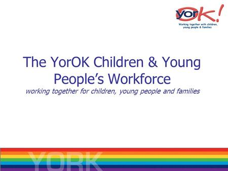 The YorOK Children & Young People's Workforce working together for children, young people and families.