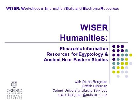 WISER: Workshops in Information Skills and Electronic Resources with Diane Bergman Griffith Librarian Oxford University Library Services