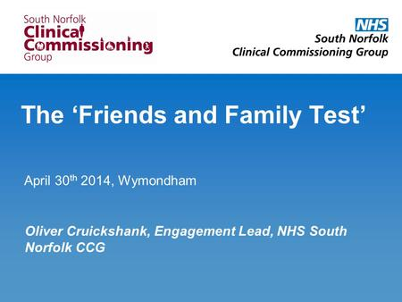 The 'Friends and Family Test' April 30 th 2014, Wymondham Oliver Cruickshank, Engagement Lead, NHS South Norfolk CCG.