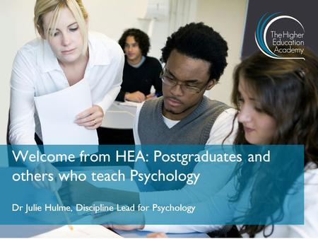 Dr Julie Hulme, Discipline Lead for Psychology Welcome from HEA: Postgraduates and others who teach Psychology.