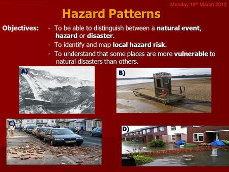 Hazard Patterns natural event hazarddisaster Objectives:- To be able to distinguish between a natural event, hazard or disaster. local hazard risk - To.