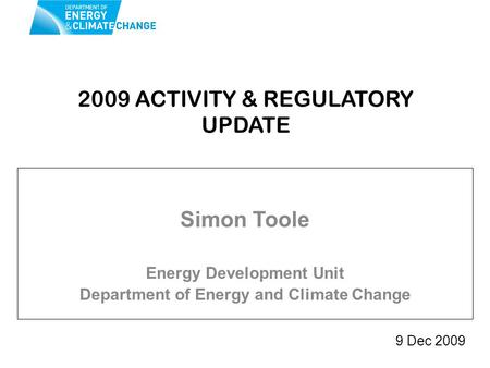 2009 ACTIVITY & REGULATORY UPDATE Simon Toole Energy Development Unit Department of Energy and Climate Change 9 Dec 2009.