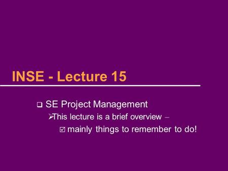 INSE - Lecture 15  SE Project Management  This lecture is a brief overview –  mainly things to remember to do!
