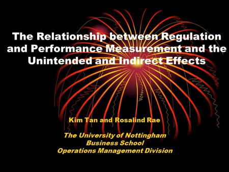 The Relationship between Regulation and Performance Measurement and the Unintended and Indirect Effects Kim Tan and Rosalind Rae The University of Nottingham.