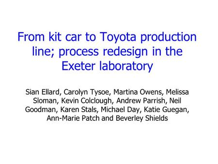 From kit car to Toyota production line; process redesign in the Exeter laboratory Sian Ellard, Carolyn Tysoe, Martina Owens, Melissa Sloman, Kevin Colclough,