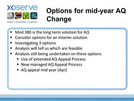  Mod 380 is the long term solution for AQ  Consider options for an interim solution  Investigating 3 options  Analysis will tell us which are feasible.