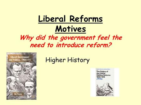 Liberal Reforms Motives Why did the government feel the need to introduce reform? Higher History.