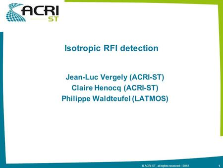 1 © ACRI-ST, all rights reserved – 2012 Isotropic RFI detection Jean-Luc Vergely (ACRI-ST) Claire Henocq (ACRI-ST) Philippe Waldteufel (LATMOS)