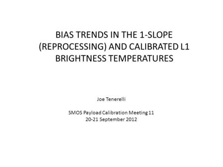 BIAS TRENDS IN THE 1-SLOPE (REPROCESSING) AND CALIBRATED L1 BRIGHTNESS TEMPERATURES Joe Tenerelli SMOS Payload Calibration Meeting 11 20-21 September 2012.