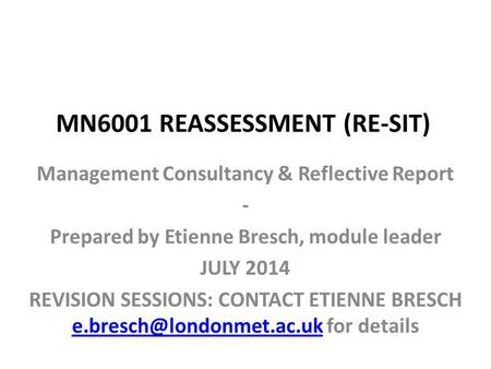 MN6001 REASSESSMENT (RE-SIT) Management Consultancy & Reflective Report - Prepared by Etienne Bresch, module leader JULY 2014 REVISION SESSIONS: CONTACT.