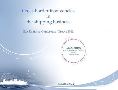 Cross-border insolvencies in the shipping business ILA Regional Conference- Greece 2013 L.I.Athanassiou Ass. Professor – Law Faculty of.