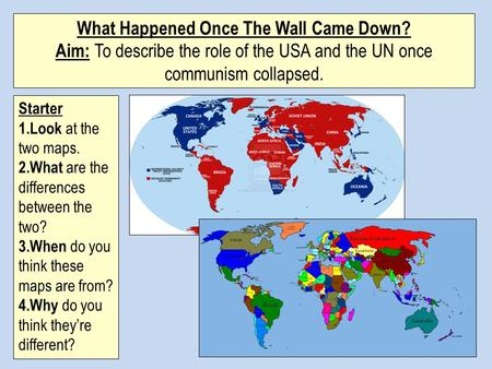 What Happened Once The Wall Came Down? Aim: To describe the role of the USA and the UN once communism collapsed. Starter 1.Look at the two maps. 2.What.